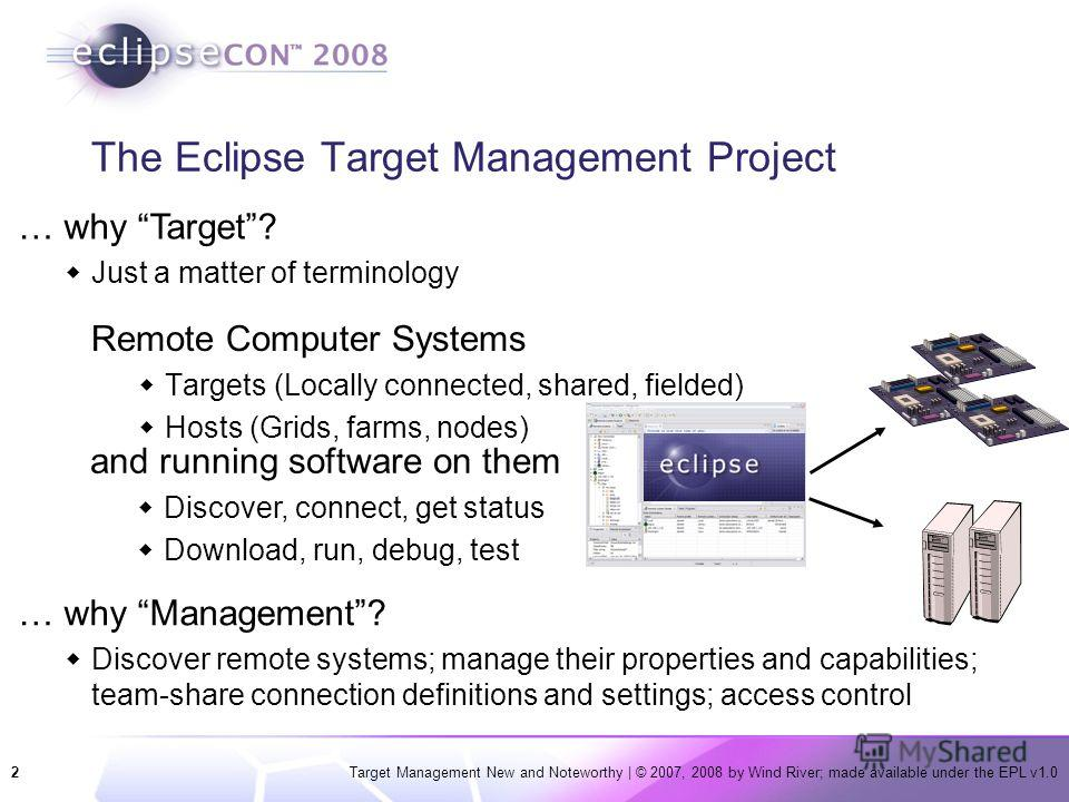 2Target Management New and Noteworthy | © 2007, 2008 by Wind River; made available under the EPL v1.0 The Eclipse Target Management Project Remote Computer Systems Targets (Locally connected, shared, fielded) Hosts (Grids, farms, nodes) and running s