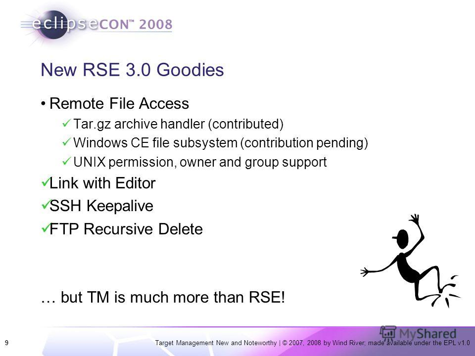 9Target Management New and Noteworthy | © 2007, 2008 by Wind River; made available under the EPL v1.0 New RSE 3.0 Goodies Remote File Access Tar.gz archive handler (contributed) Windows CE file subsystem (contribution pending) UNIX permission, owner