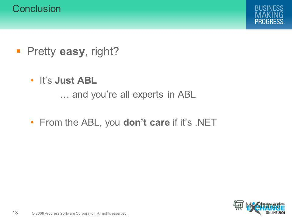 © 2009 Progress Software Corporation. All rights reserved. Conclusion Pretty easy, right? Its Just ABL … and youre all experts in ABL From the ABL, you dont care if its.NET 18