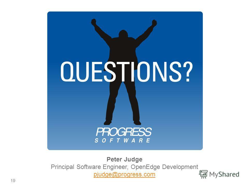 © 2009 Progress Software Corporation. All rights reserved. Peter Judge Principal Software Engineer, OpenEdge Development pjudge@progress.com 19