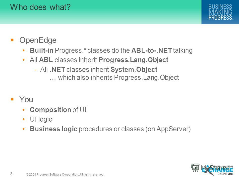© 2009 Progress Software Corporation. All rights reserved. Who does what? OpenEdge Built-in Progress.* classes do the ABL-to-.NET talking All ABL classes inherit Progress.Lang.Object -All.NET classes inherit System.Object … which also inherits Progre