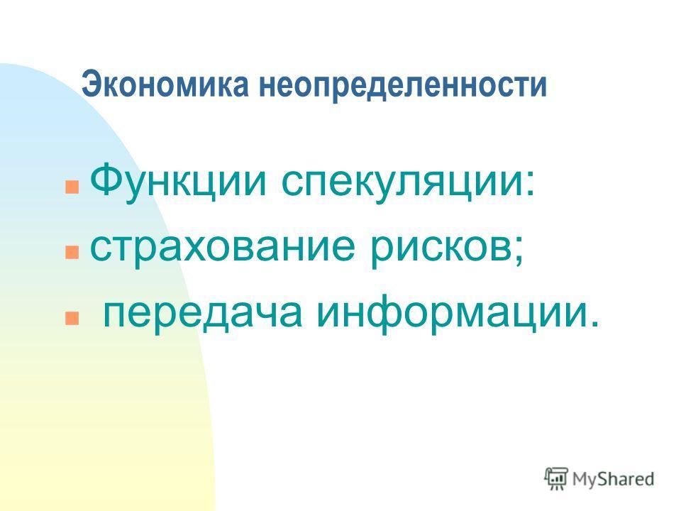 Экономика неопределенности n Функции спекуляции: n страхование рисков; n передача информации.