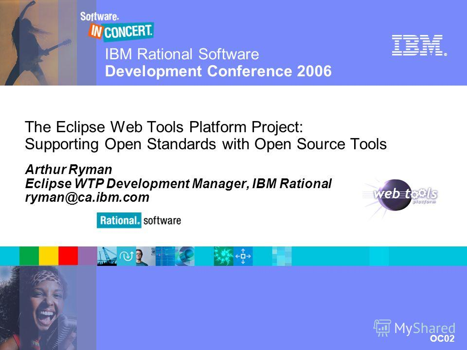 IBM Rational Software Development Conference 2006 OC02 © 2006 IBM Corporation ® The Eclipse Web Tools Platform Project: Supporting Open Standards with Open Source Tools Arthur Ryman Eclipse WTP Development Manager, IBM Rational ryman@ca.ibm.com