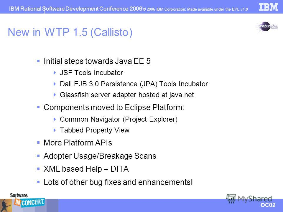 IBM Rational Software Development Conference 2006 © 2006 IBM Corporation; Made available under the EPL v1.0 OC02 New in WTP 1.5 (Callisto) Initial steps towards Java EE 5 JSF Tools Incubator Dali EJB 3.0 Persistence (JPA) Tools Incubator Glassfish se