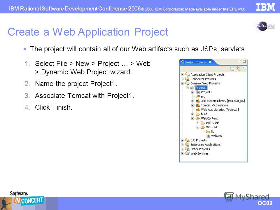 IBM Rational Software Development Conference 2006 © 2006 IBM Corporation; Made available under the EPL v1.0 OC02 Create a Web Application Project 1. Select File > New > Project … > Web > Dynamic Web Project wizard. 2. Name the project Project1. 3. As