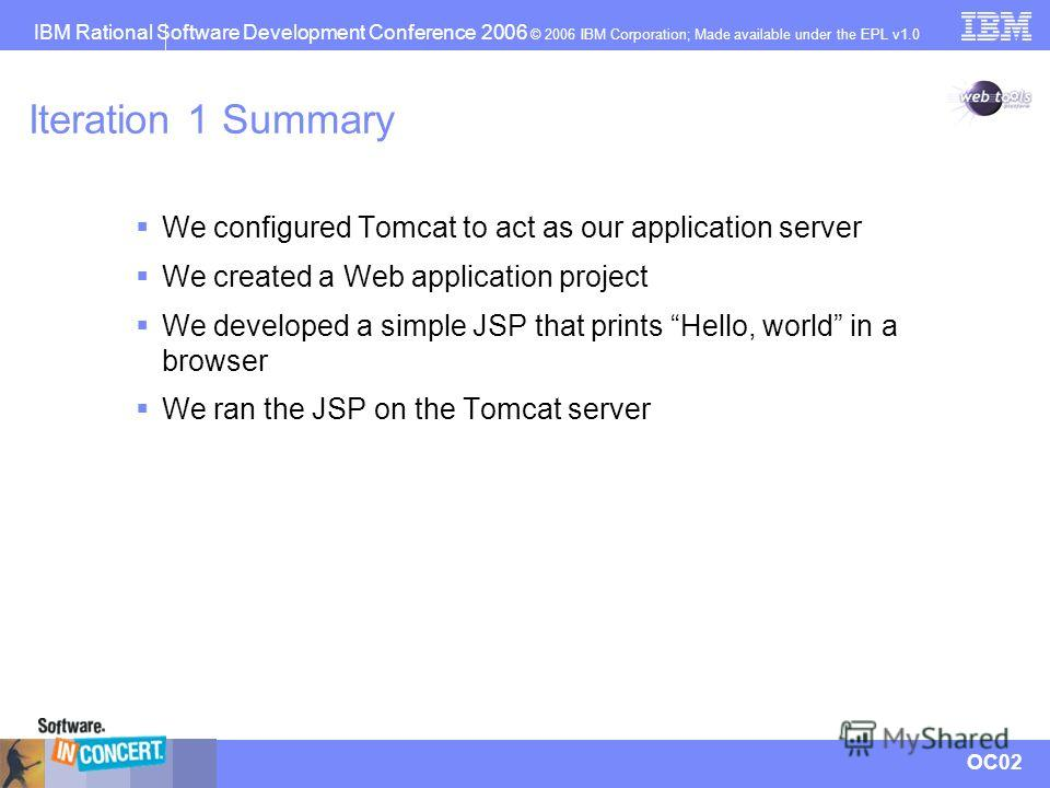 IBM Rational Software Development Conference 2006 © 2006 IBM Corporation; Made available under the EPL v1.0 OC02 Iteration 1 Summary We configured Tomcat to act as our application server We created a Web application project We developed a simple JSP