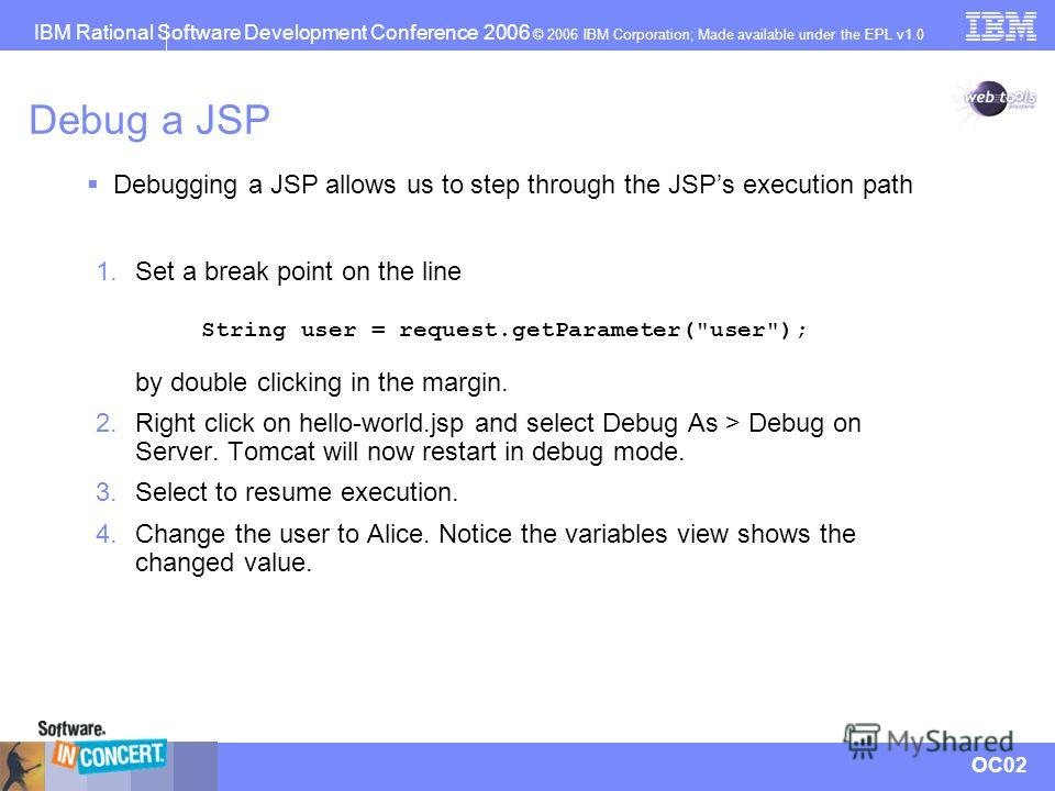 IBM Rational Software Development Conference 2006 © 2006 IBM Corporation; Made available under the EPL v1.0 OC02 Debug a JSP 1. Set a break point on the line String user = request.getParameter(