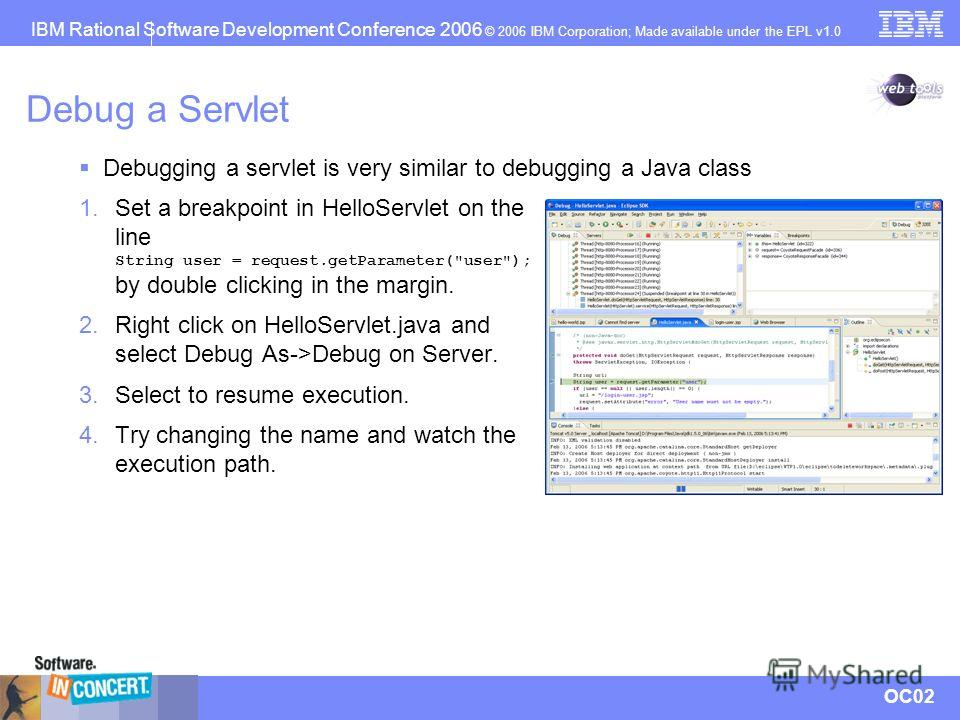 IBM Rational Software Development Conference 2006 © 2006 IBM Corporation; Made available under the EPL v1.0 OC02 Debug a Servlet 1. Set a breakpoint in HelloServlet on the line String user = request.getParameter(