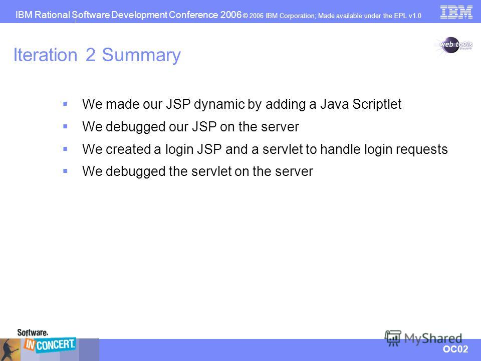 IBM Rational Software Development Conference 2006 © 2006 IBM Corporation; Made available under the EPL v1.0 OC02 Iteration 2 Summary We made our JSP dynamic by adding a Java Scriptlet We debugged our JSP on the server We created a login JSP and a ser
