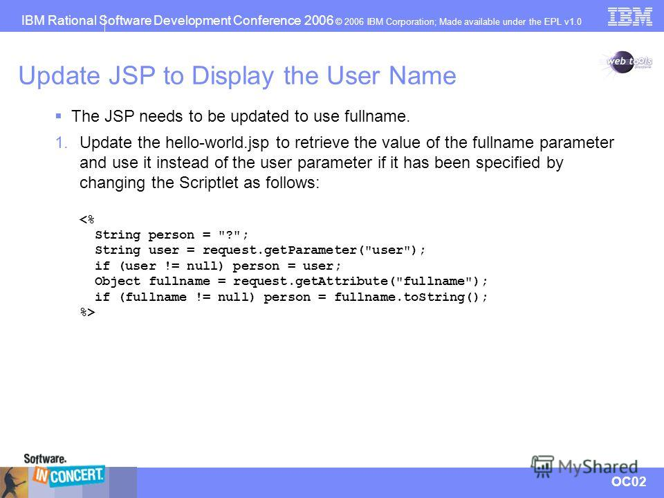 IBM Rational Software Development Conference 2006 © 2006 IBM Corporation; Made available under the EPL v1.0 OC02 Update JSP to Display the User Name 1. Update the hello-world.jsp to retrieve the value of the fullname parameter and use it instead of t