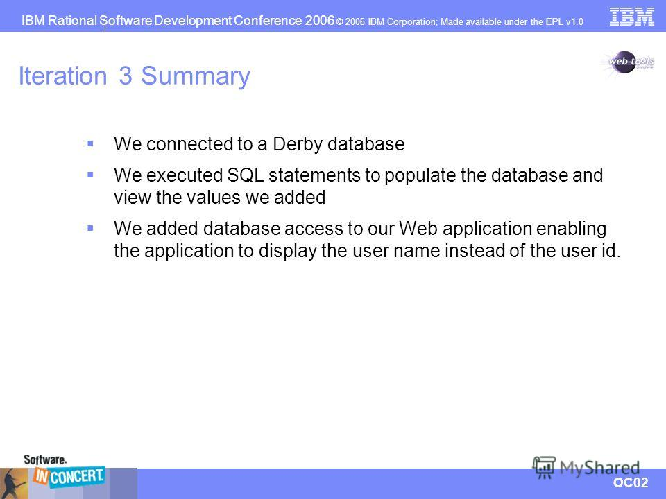IBM Rational Software Development Conference 2006 © 2006 IBM Corporation; Made available under the EPL v1.0 OC02 Iteration 3 Summary We connected to a Derby database We executed SQL statements to populate the database and view the values we added We