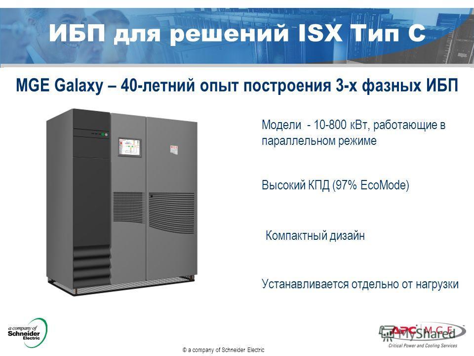 © a company of Schneider Electric ИБП для решений ISX Тип С MGE Galaxy – 40-летний опыт построения 3-х фазных ИБП Модели - 10-800 к Вт, работающие в параллельном режиме Высокий КПД (97% EcoMode) Устанавливается отдельно от нагрузки Компактный дизайн