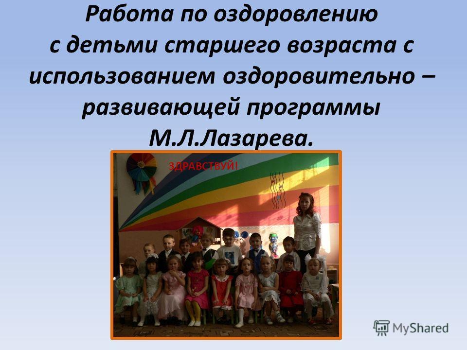 Работа по оздоровлению с детьми старшего возраста с использованием оздоровительно – развивающей программы М.Л.Лазарева. ЗДРАВСТВУЙ!
