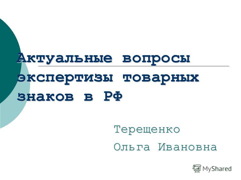 Актуальные вопросы экспертизы товарных знаков в РФ Терещенко Ольга Ивановна