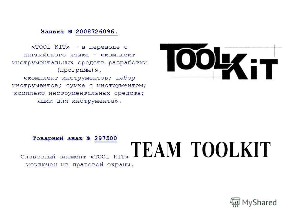 Заявка 2008726096. «TOOL KIT» - в переводе с английского языка - «комплект инструментальных средств разработки (программ)», «комплект инструментов; набор инструментов; сумка с инструментом; комплект инструментальных средств; ящик для инструмента». То