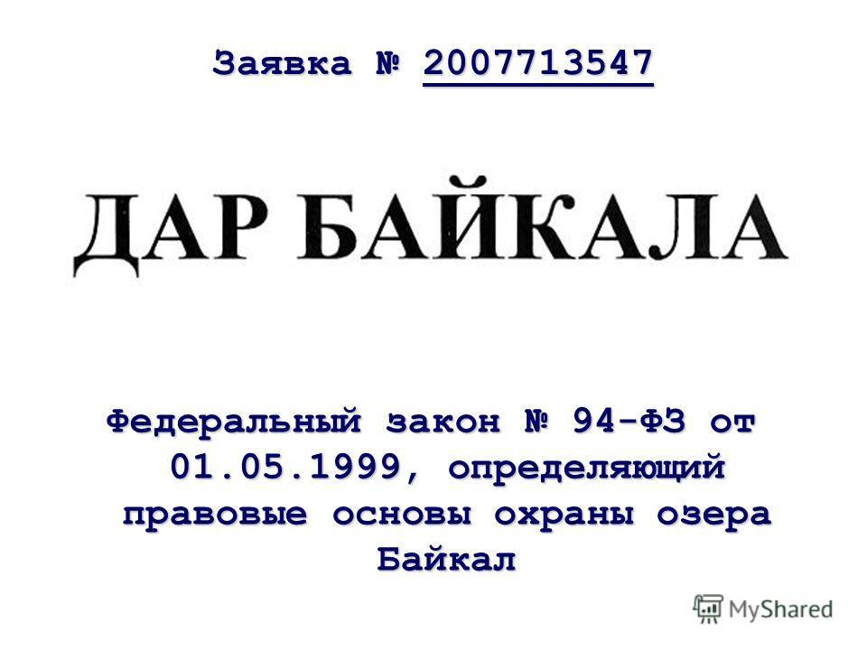 Заявка 2007713547 Федеральный закон 94-ФЗ от 01.05.1999, определяющий правовые основы охраны озера Байкал