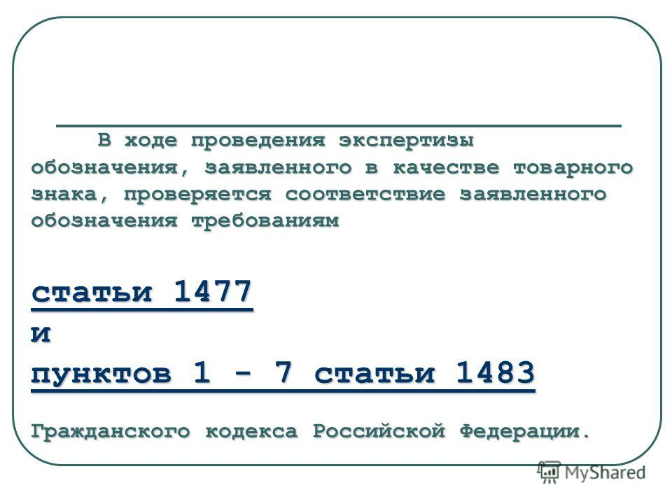 В ходе проведения экспертизы обозначения, заявленного в качестве товарного знака, проверяется соответствие заявленного обозначения требованиям статьи 1477 и пунктов 1 - 7 статьи 1483 Гражданского кодекса Российской Федерации.