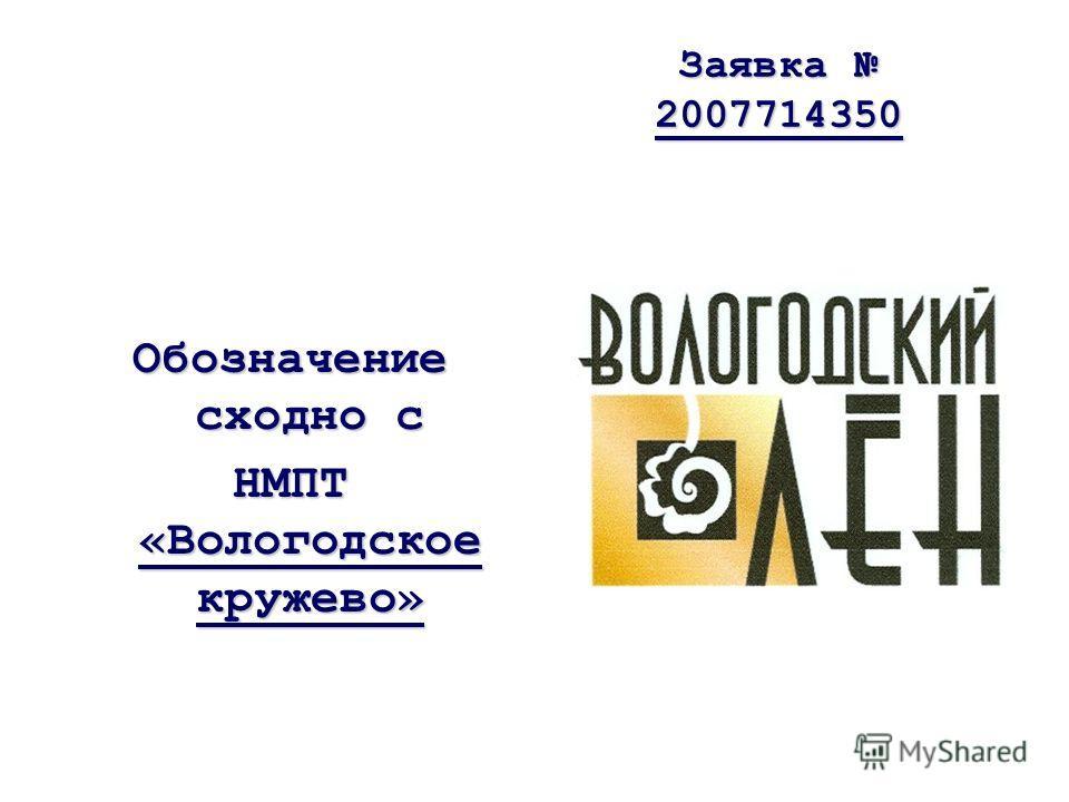 Заявка 2007714350 Обозначение сходно с НМПТ «Вологодское кружево»