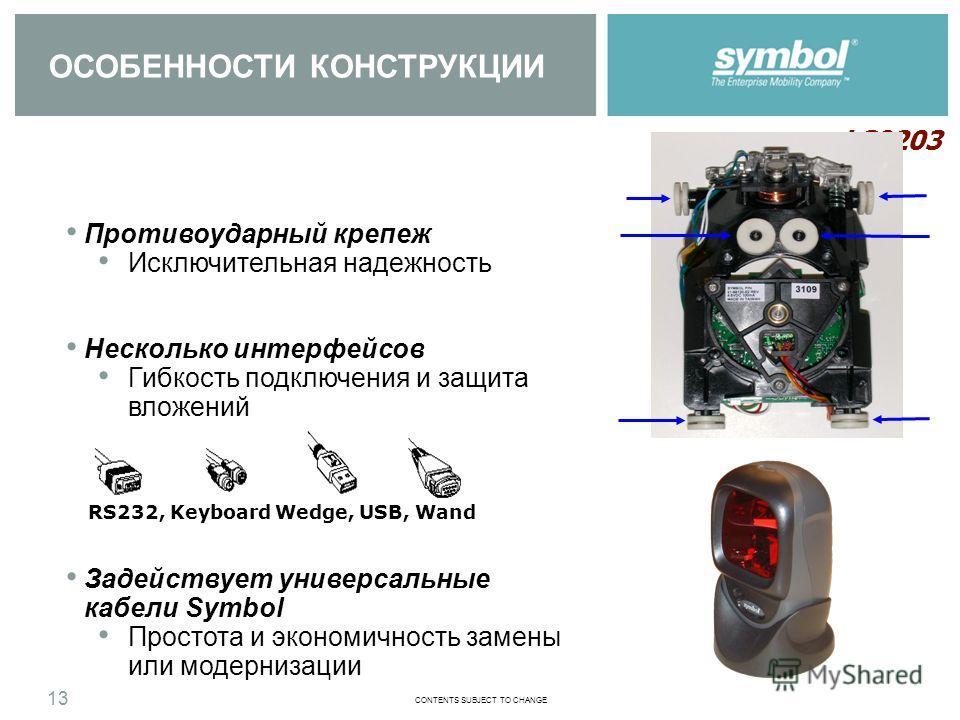 CONTENTS SUBJECT TO CHANGE LS9203 12 Привлекательный компактный дизайн Подходит практически к любым кассам и прилавкам Гибкость Может использоваться как в качестве презентационного, так и ручного сканера Легкая подставка Отделяется и может быть закре