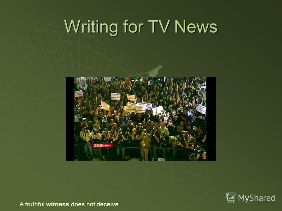 Writing for TV News A truthful witness does not deceive