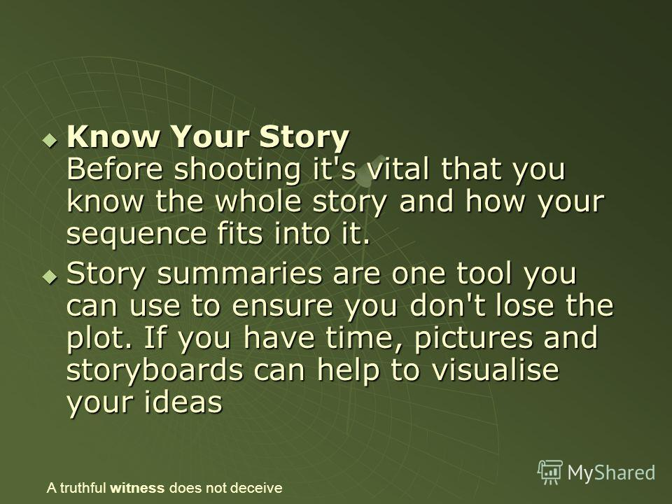Know Your Story Before shooting it's vital that you know the whole story and how your sequence fits into it. Know Your Story Before shooting it's vital that you know the whole story and how your sequence fits into it. Story summaries are one tool you