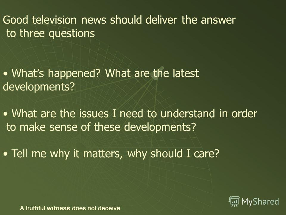 Good television news should deliver the answer to three questions Whats happened? What are the latest developments? What are the issues I need to understand in order to make sense of these developments? Tell me why it matters, why should I care? A tr