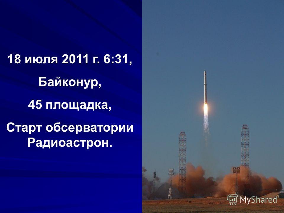 18 июля 2011 г. 6:31, Байконур, 45 площадка, Старт обсерватории Радиоастрон.