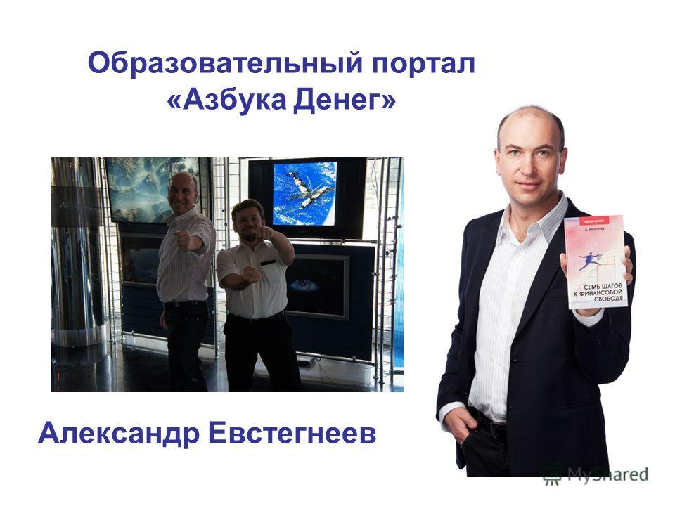 Александр Евстегнеев Образовательный портал «Азбука Денег»