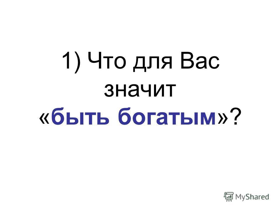 1) Что для Вас значит «быть богатым»?