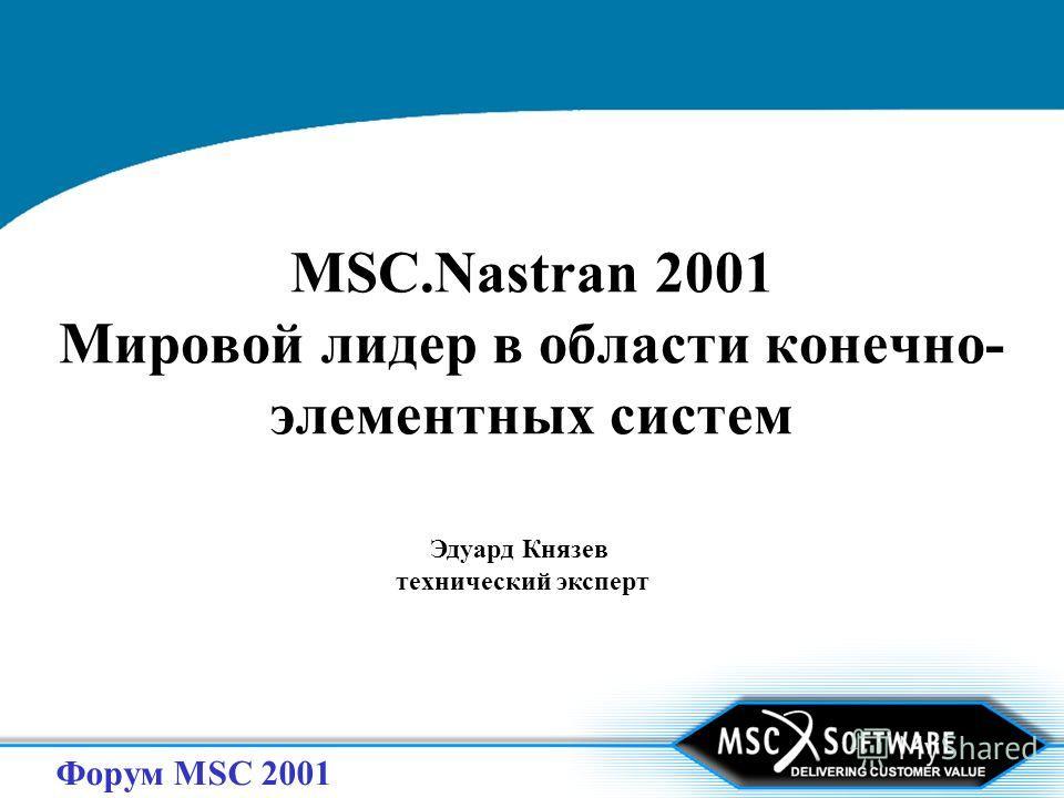 Форум MSC 2001 MSC.Nastran 2001 Мировой лидер в области конечно- элементных систем Эдуард Князев технический эксперт