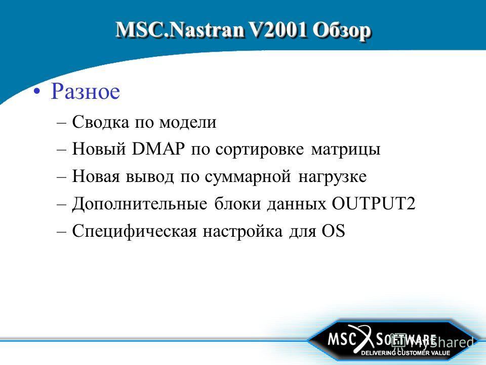 MSC.Nastran V2001 Обзор Разное –Сводка по модели –Новый DMAP по сортировке матрицы –Новая вывод по суммарной нагрузке –Дополнительные блоки данных OUTPUT2 –Специфическая настройка для OS