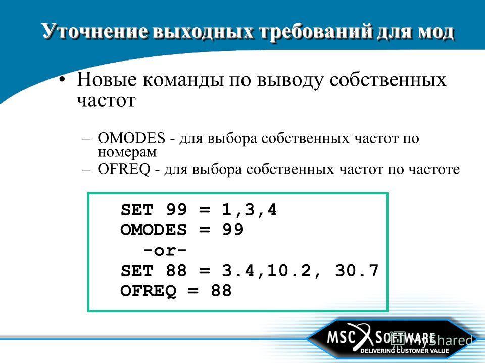 Уточнение выходных требований для мод Новые команды по выводу собственных частот –OMODES - для выбора собственных частот по номерам –OFREQ - для выбора собственных частот по частоте SET 99 = 1,3,4 OMODES = 99 -or- SET 88 = 3.4,10.2, 30.7 OFREQ = 88