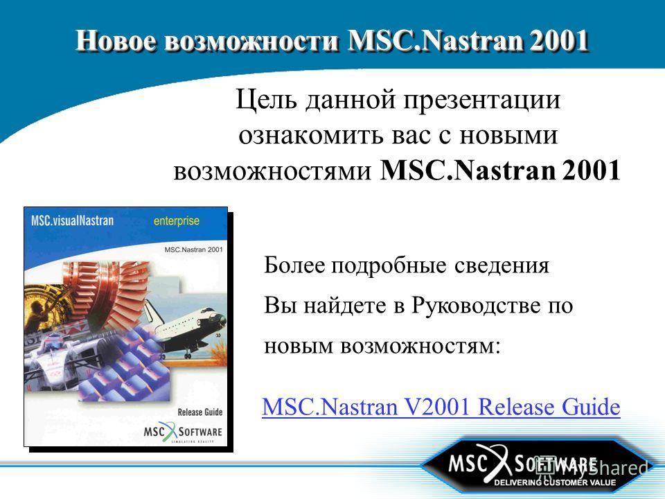 Новое возможности MSC.Nastran 2001 Цель данной презентации ознакомить вас с новыми возможностями MSC.Nastran 2001 Более подробные сведения Вы найдете в Руководстве по новым возможностям: MSC.Nastran V2001 Release Guide