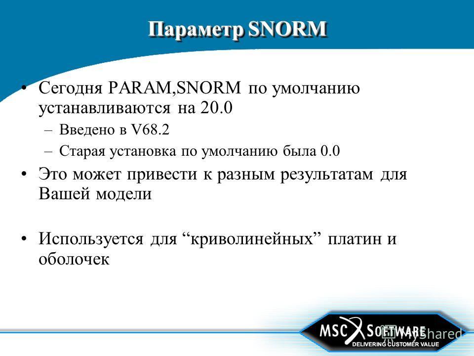 Параметр SNORM Сегодня PARAM,SNORM по умолчанию устанавливаются на 20.0 –Введено в V68.2 –Старая установка по умолчанию была 0.0 Это может привести к разным результатам для Вашей модели Используется для криволинейных платин и оболочек