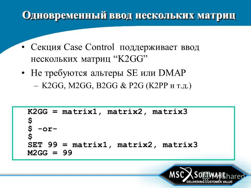 Одновременный ввод нескольких матриц Секция Case Control поддерживает ввод нескольких матриц K2GG Не требуются альтеры SE или DMAP –K2GG, M2GG, B2GG & P2G (K2PP и т.д.) K2GG = matrix1, matrix2, matrix3 $ $ -or- $ SET 99 = matrix1, matrix2, matrix3 M2