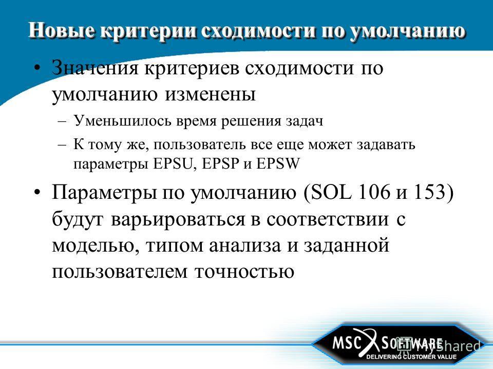 Новые критерии сходимости по умолчанию Значения критериев сходимости по умолчанию изменены –Уменьшилось время решения задач –К тому же, пользователь все еще может задавать параметры EPSU, EPSP и EPSW Параметры по умолчанию (SOL 106 и 153) будут варьи