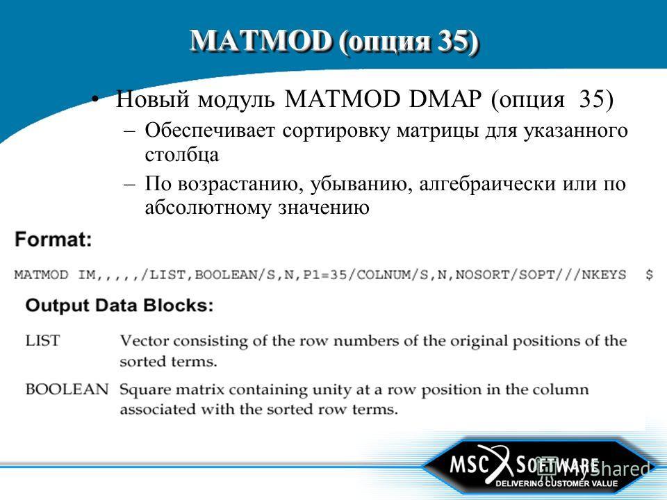 MATMOD (опция 35) Новый модуль MATMOD DMAP (опция 35) –Обеспечивает сортировку матрицы для указанного столбца –По возрастанию, убыванию, алгебраически или по абсолютному значению