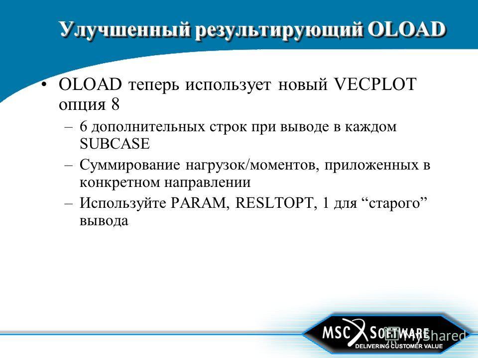 Улучшенный результирующий OLOAD OLOAD теперь использует новый VECPLOT опция 8 –6 дополнительных строк при выводе в каждом SUBCASE –Суммирование нагрузок/моментов, приложенных в конкретном направлении –Используйте PARAM, RESLTOPT, 1 для старого вывода