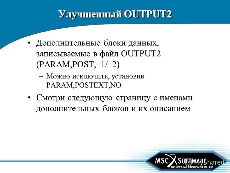 Улучшенный OUTPUT2 Дополнительные блоки данных, записываемые в файл OUTPUT2 (PARAM,POST,–1/–2) –Можно исключить, установив PARAM,POSTEXT,NO Смотри следующую страницу с именами дополнительных блоков и их описанием
