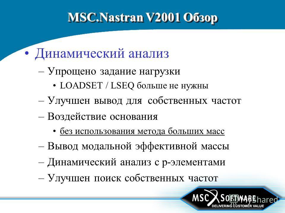 MSC.Nastran V2001 Обзор Динамический анализ –Упрощено задание нагрузки LOADSET / LSEQ больше не нужны –Улучшен вывод для собственных частот –Воздействие основания без использования метода больших масс –Вывод модальной эффективной массы –Динамический