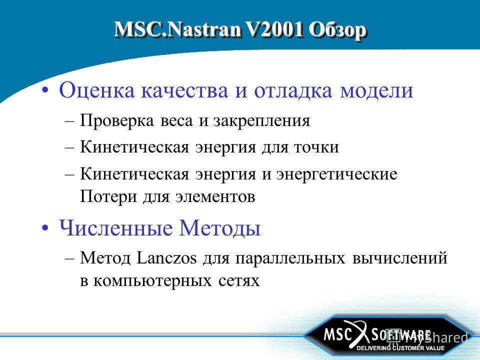 MSC.Nastran V2001 Обзор Оценка качества и отладка модели –Проверка веса и закрепления –Кинетическая энергия для точки –Кинетическая энергия и энергетические Потери для элементов Численные Методы –Метод Lanczos для параллельных вычислений в компьютерн