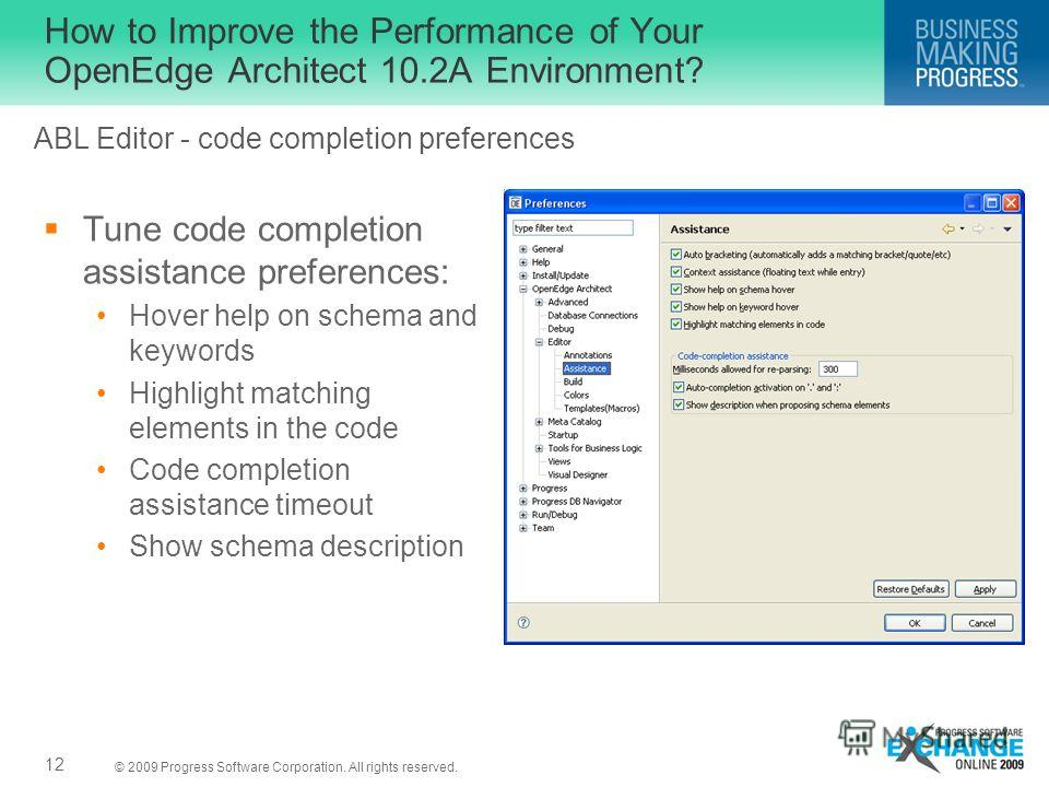 © 2009 Progress Software Corporation. All rights reserved. How to Improve the Performance of Your OpenEdge Architect 10.2A Environment? Tune code completion assistance preferences: Hover help on schema and keywords Highlight matching elements in the