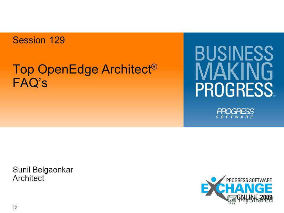 15 Top OpenEdge Architect ® FAQs Sunil Belgaonkar Architect Session 129