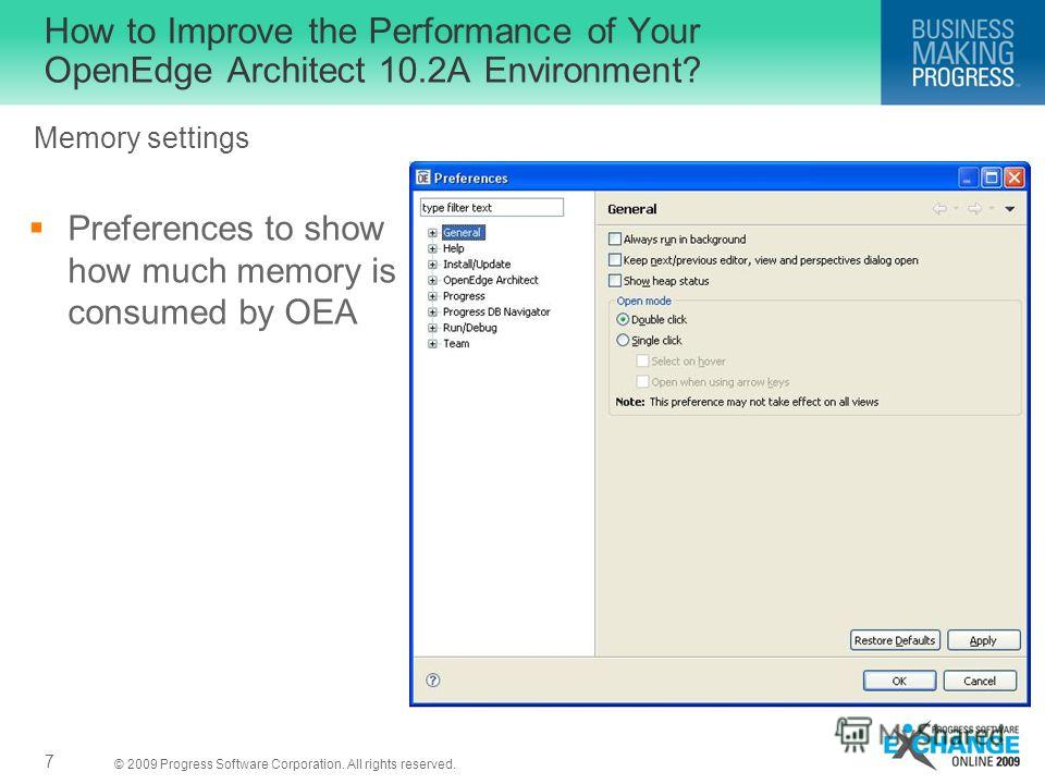 © 2009 Progress Software Corporation. All rights reserved. How to Improve the Performance of Your OpenEdge Architect 10.2A Environment? Preferences to show how much memory is consumed by OEA 7 Memory settings