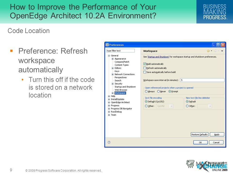 © 2009 Progress Software Corporation. All rights reserved. How to Improve the Performance of Your OpenEdge Architect 10.2A Environment? Preference: Refresh workspace automatically Turn this off if the code is stored on a network location 9 Code Locat