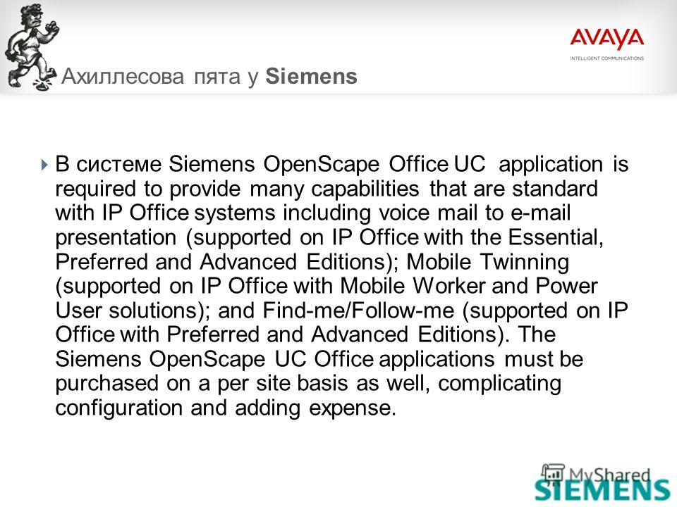 © 2009 Avaya Inc. All rights reserved.108 Ахиллесова пята у Siemens В системе Siemens OpenScape Office UC application is required to provide many capabilities that are standard with IP Office systems including voice mail to e-mail presentation (suppo