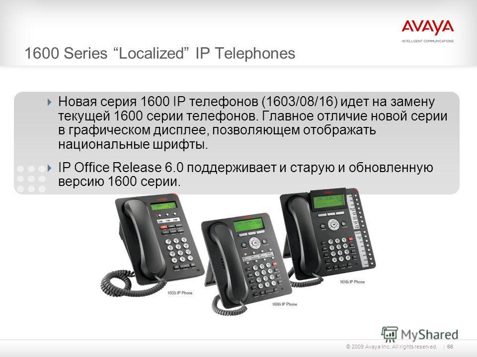 © 2009 Avaya Inc. All rights reserved.66 1600 Series Localized IP Telephones Новая серия 1600 IP телефонов (1603/08/16) идет на замену текущей 1600 серии телефонов. Главное отличие новой серии в графическом дисплее, позволяющем отображать национальны