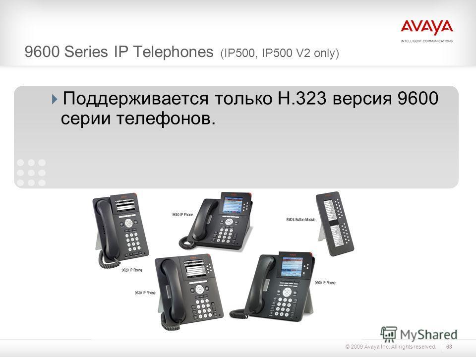 © 2009 Avaya Inc. All rights reserved.68 Поддерживается только H.323 версия 9600 серии телефонов. 9600 Series IP Telephones (IP500, IP500 V2 only)