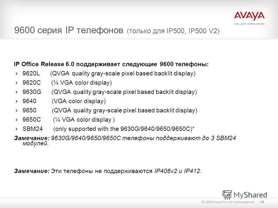 © 2009 Avaya Inc. All rights reserved.69 9600 серия IP телефонов (только для IP500, IP500 V2) IP Office Release 6.0 поддерживает следующие 9600 телефоны: 9620L (QVGA quality gray-scale pixel based backlit display) 9620C (¼ VGA color display) 9630G (Q