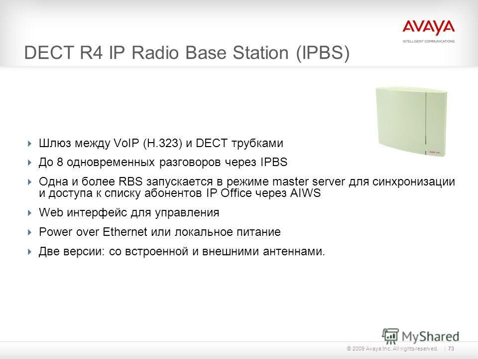 © 2009 Avaya Inc. All rights reserved.73 DECT R4 IP Radio Base Station (IPBS) Шлюз между VoIP (H.323) и DECT трубками До 8 одновременных разговоров через IPBS Одна и более RBS запускается в режиме master server для синхронизации и доступа к списку аб